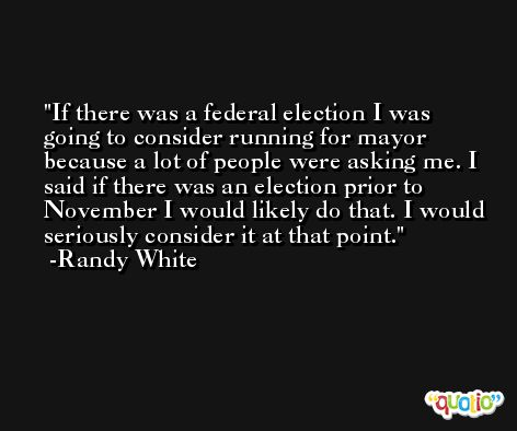 If there was a federal election I was going to consider running for mayor because a lot of people were asking me. I said if there was an election prior to November I would likely do that. I would seriously consider it at that point. -Randy White