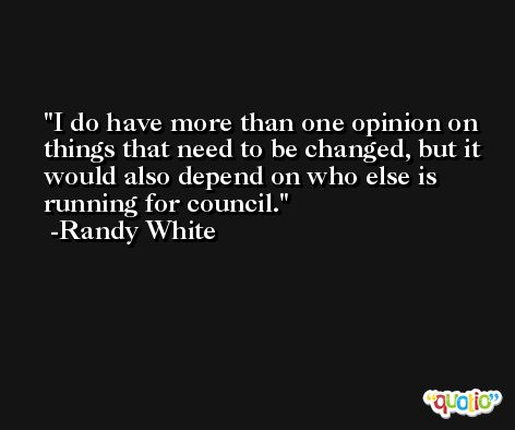 I do have more than one opinion on things that need to be changed, but it would also depend on who else is running for council. -Randy White