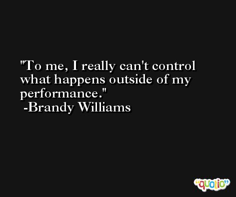 To me, I really can't control what happens outside of my performance. -Brandy Williams