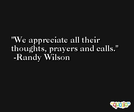 We appreciate all their thoughts, prayers and calls. -Randy Wilson