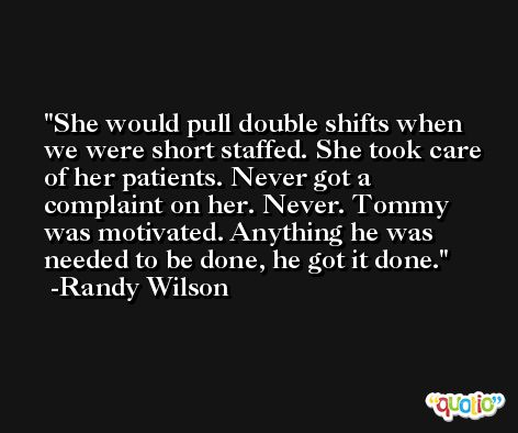 She would pull double shifts when we were short staffed. She took care of her patients. Never got a complaint on her. Never. Tommy was motivated. Anything he was needed to be done, he got it done. -Randy Wilson