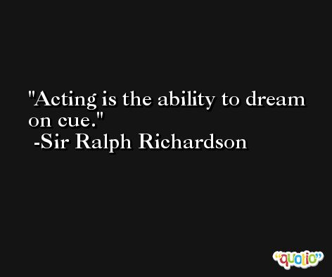 Acting is the ability to dream on cue. -Sir Ralph Richardson