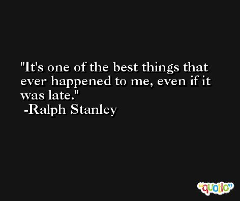 It's one of the best things that ever happened to me, even if it was late. -Ralph Stanley