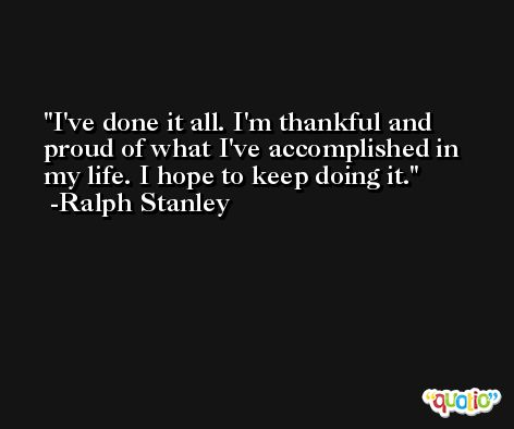 I've done it all. I'm thankful and proud of what I've accomplished in my life. I hope to keep doing it. -Ralph Stanley