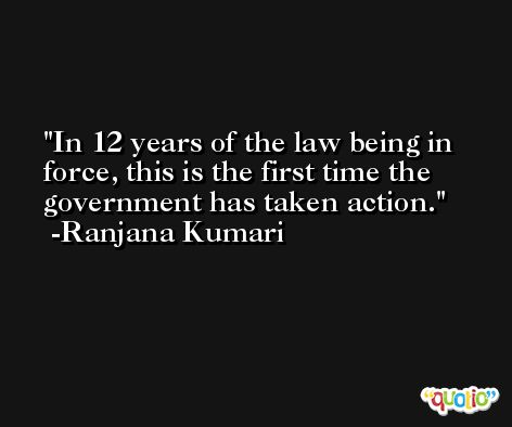 In 12 years of the law being in force, this is the first time the government has taken action. -Ranjana Kumari