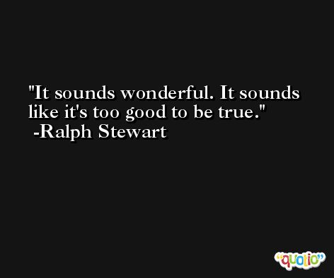 It sounds wonderful. It sounds like it's too good to be true. -Ralph Stewart