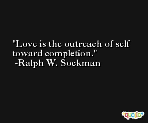 Love is the outreach of self toward completion. -Ralph W. Sockman