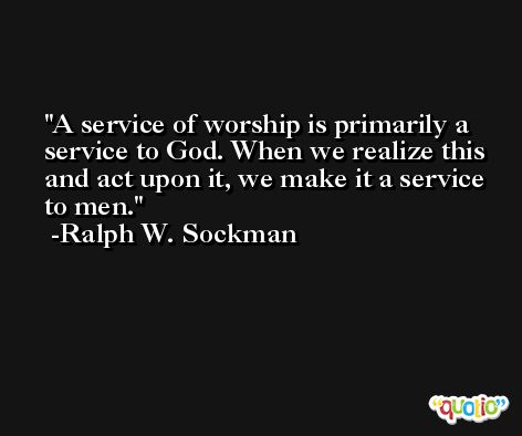 A service of worship is primarily a service to God. When we realize this and act upon it, we make it a service to men. -Ralph W. Sockman