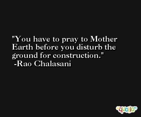You have to pray to Mother Earth before you disturb the ground for construction. -Rao Chalasani