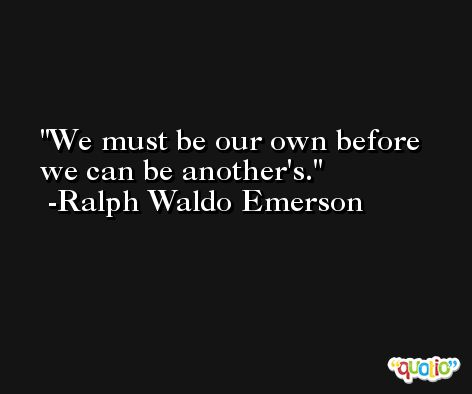 We must be our own before we can be another's. -Ralph Waldo Emerson