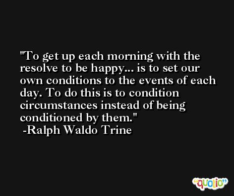To get up each morning with the resolve to be happy... is to set our own conditions to the events of each day. To do this is to condition circumstances instead of being conditioned by them. -Ralph Waldo Trine