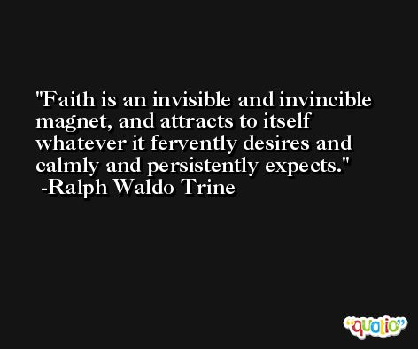 Faith is an invisible and invincible magnet, and attracts to itself whatever it fervently desires and calmly and persistently expects. -Ralph Waldo Trine