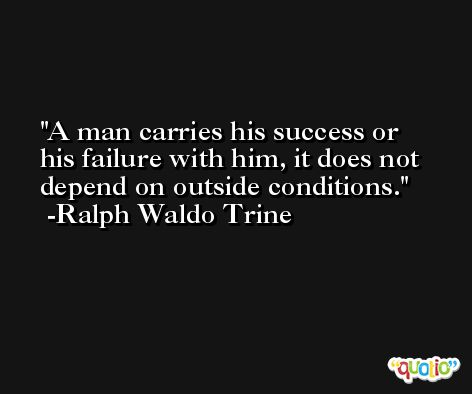 A man carries his success or his failure with him, it does not depend on outside conditions. -Ralph Waldo Trine