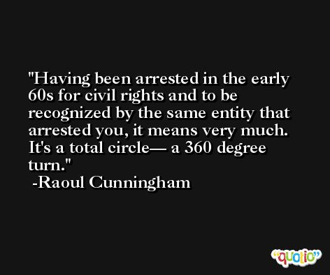 Having been arrested in the early 60s for civil rights and to be recognized by the same entity that arrested you, it means very much. It's a total circle— a 360 degree turn. -Raoul Cunningham