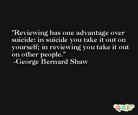 Reviewing has one advantage over suicide: in suicide you take it out on yourself; in reviewing you take it out on other people. -George Bernard Shaw