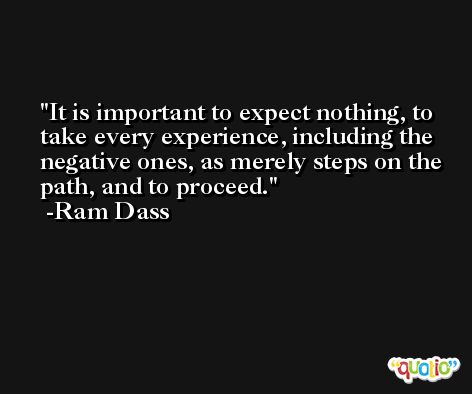 It is important to expect nothing, to take every experience, including the negative ones, as merely steps on the path, and to proceed. -Ram Dass