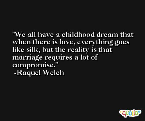 We all have a childhood dream that when there is love, everything goes like silk, but the reality is that marriage requires a lot of compromise. -Raquel Welch