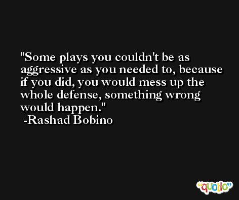 Some plays you couldn't be as aggressive as you needed to, because if you did, you would mess up the whole defense, something wrong would happen. -Rashad Bobino