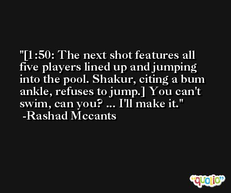 [1:50: The next shot features all five players lined up and jumping into the pool. Shakur, citing a bum ankle, refuses to jump.] You can't swim, can you? ... I'll make it. -Rashad Mccants