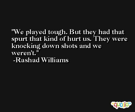 We played tough. But they had that spurt that kind of hurt us. They were knocking down shots and we weren't. -Rashad Williams