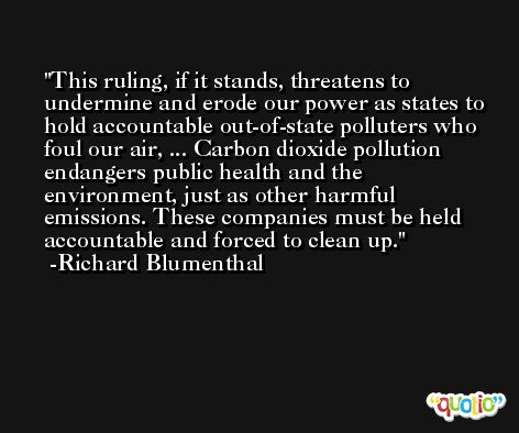 This ruling, if it stands, threatens to undermine and erode our power as states to hold accountable out-of-state polluters who foul our air, ... Carbon dioxide pollution endangers public health and the environment, just as other harmful emissions. These companies must be held accountable and forced to clean up. -Richard Blumenthal