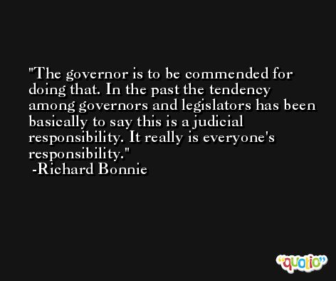 The governor is to be commended for doing that. In the past the tendency among governors and legislators has been basically to say this is a judicial responsibility. It really is everyone's responsibility. -Richard Bonnie