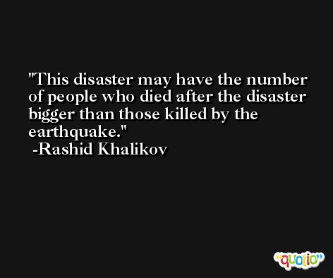 This disaster may have the number of people who died after the disaster bigger than those killed by the earthquake. -Rashid Khalikov