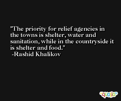 The priority for relief agencies in the towns is shelter, water and sanitation, while in the countryside it is shelter and food. -Rashid Khalikov