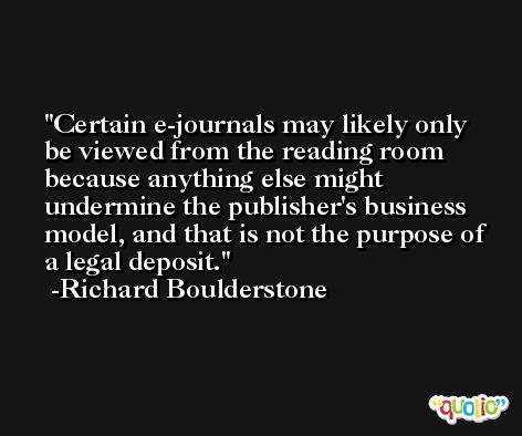 Certain e-journals may likely only be viewed from the reading room because anything else might undermine the publisher's business model, and that is not the purpose of a legal deposit. -Richard Boulderstone
