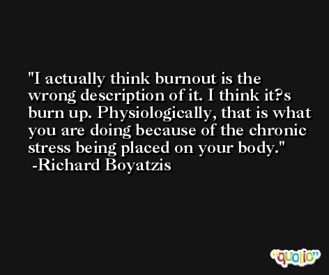 I actually think burnout is the wrong description of it. I think it?s burn up. Physiologically, that is what you are doing because of the chronic stress being placed on your body. -Richard Boyatzis