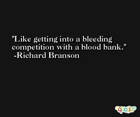 Like getting into a bleeding competition with a blood bank. -Richard Branson