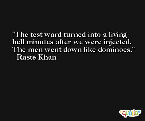 The test ward turned into a living hell minutes after we were injected. The men went down like dominoes. -Raste Khan