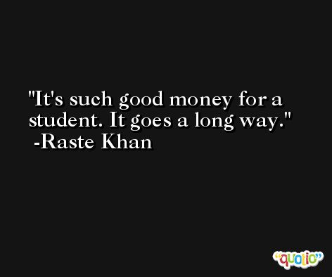 It's such good money for a student. It goes a long way. -Raste Khan