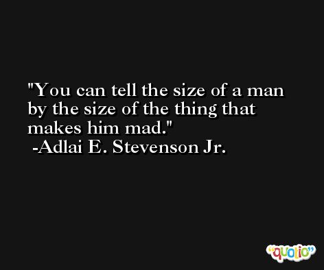 You can tell the size of a man by the size of the thing that makes him mad. -Adlai E. Stevenson Jr.
