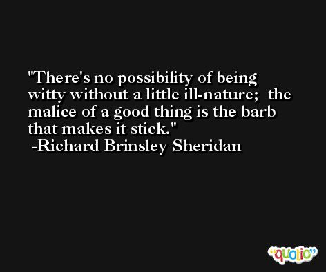 There's no possibility of being witty without a little ill-nature;  the malice of a good thing is the barb that makes it stick. -Richard Brinsley Sheridan