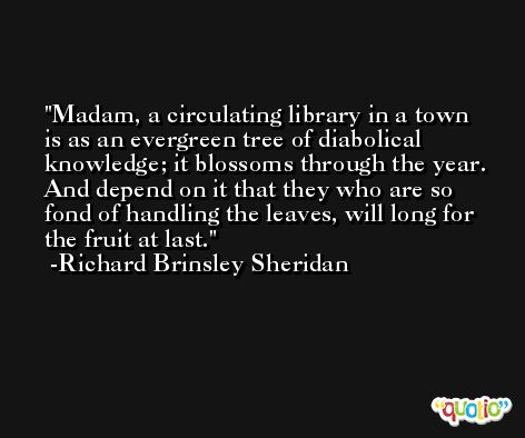 Madam, a circulating library in a town is as an evergreen tree of diabolical knowledge; it blossoms through the year. And depend on it that they who are so fond of handling the leaves, will long for the fruit at last. -Richard Brinsley Sheridan