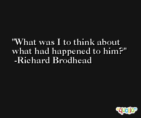 What was I to think about what had happened to him? -Richard Brodhead