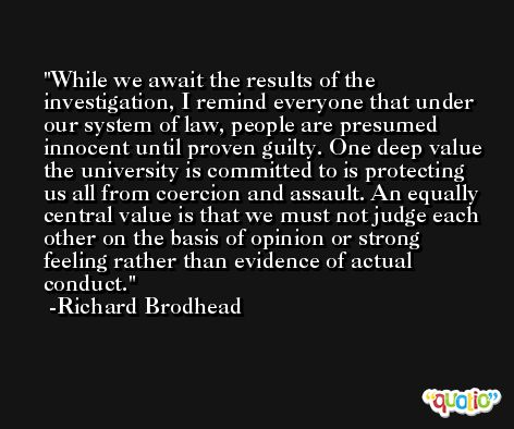 While we await the results of the investigation, I remind everyone that under our system of law, people are presumed innocent until proven guilty. One deep value the university is committed to is protecting us all from coercion and assault. An equally central value is that we must not judge each other on the basis of opinion or strong feeling rather than evidence of actual conduct. -Richard Brodhead