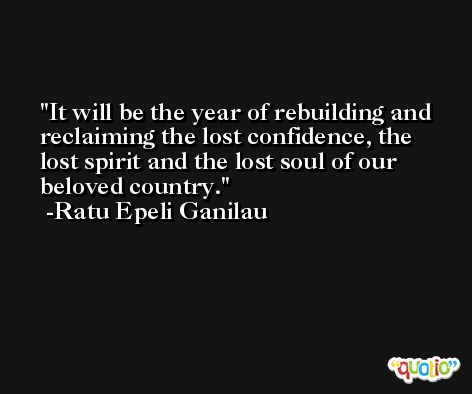 It will be the year of rebuilding and reclaiming the lost confidence, the lost spirit and the lost soul of our beloved country. -Ratu Epeli Ganilau
