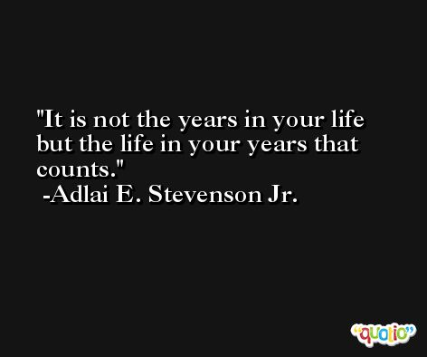 It is not the years in your life but the life in your years that counts. -Adlai E. Stevenson Jr.