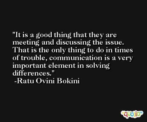 It is a good thing that they are meeting and discussing the issue. That is the only thing to do in times of trouble, communication is a very important element in solving differences. -Ratu Ovini Bokini