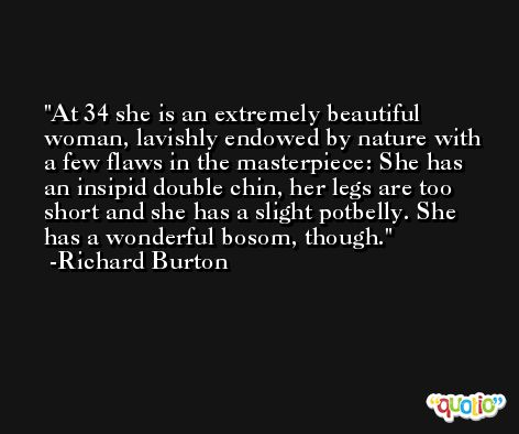 At 34 she is an extremely beautiful woman, lavishly endowed by nature with a few flaws in the masterpiece: She has an insipid double chin, her legs are too short and she has a slight potbelly. She has a wonderful bosom, though. -Richard Burton