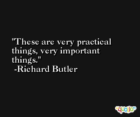 These are very practical things, very important things. -Richard Butler