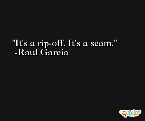 It's a rip-off. It's a scam. -Raul Garcia
