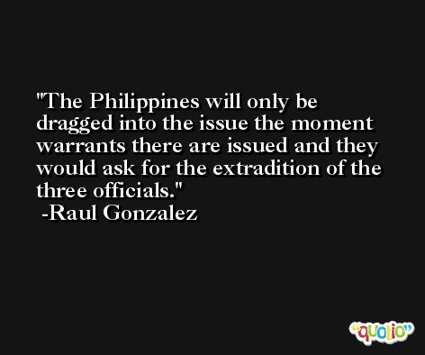 The Philippines will only be dragged into the issue the moment warrants there are issued and they would ask for the extradition of the three officials. -Raul Gonzalez