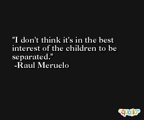 I don't think it's in the best interest of the children to be separated. -Raul Meruelo