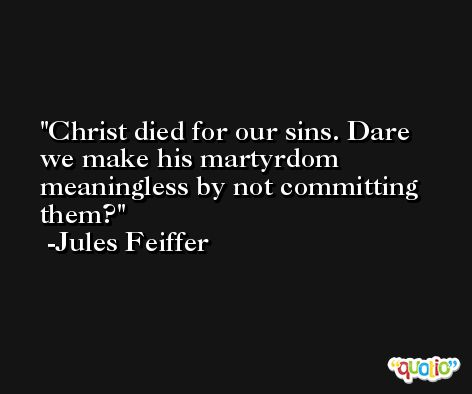 Christ died for our sins. Dare we make his martyrdom meaningless by not committing them? -Jules Feiffer