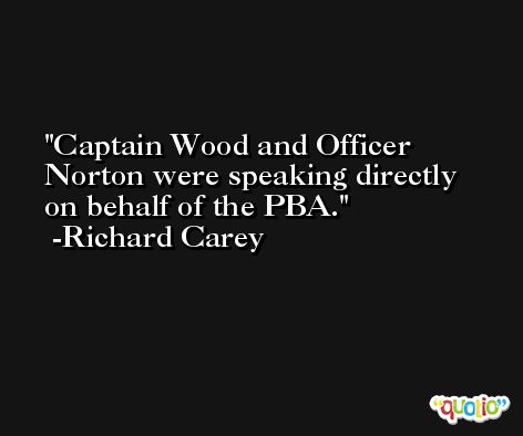 Captain Wood and Officer Norton were speaking directly on behalf of the PBA. -Richard Carey