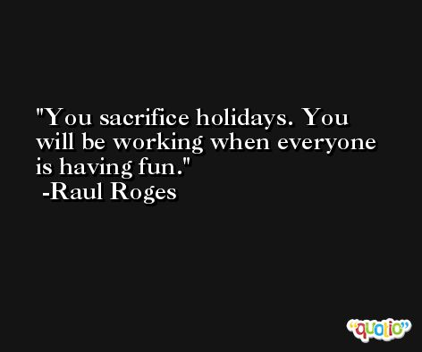 You sacrifice holidays. You will be working when everyone is having fun. -Raul Roges
