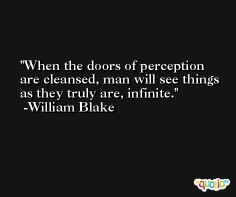 When the doors of perception are cleansed, man will see things as they truly are, infinite. -William Blake